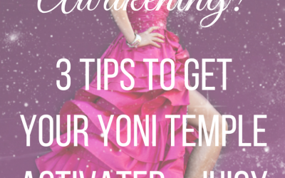 Pussy Power Awakening: 3 Tips to Get Your Yoni Temple Activated and Juicy!